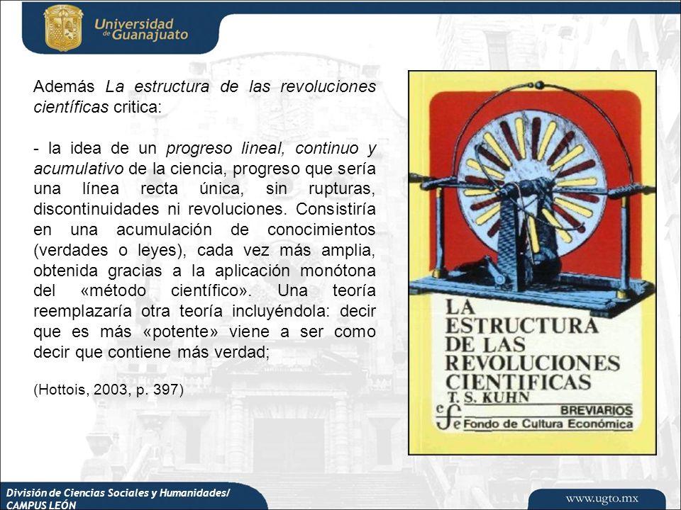 División de Ciencias Sociales y Humanidades/ CAMPUS LEÓN Además La estructura de las revoluciones científicas critica: - la idea de un progreso lineal