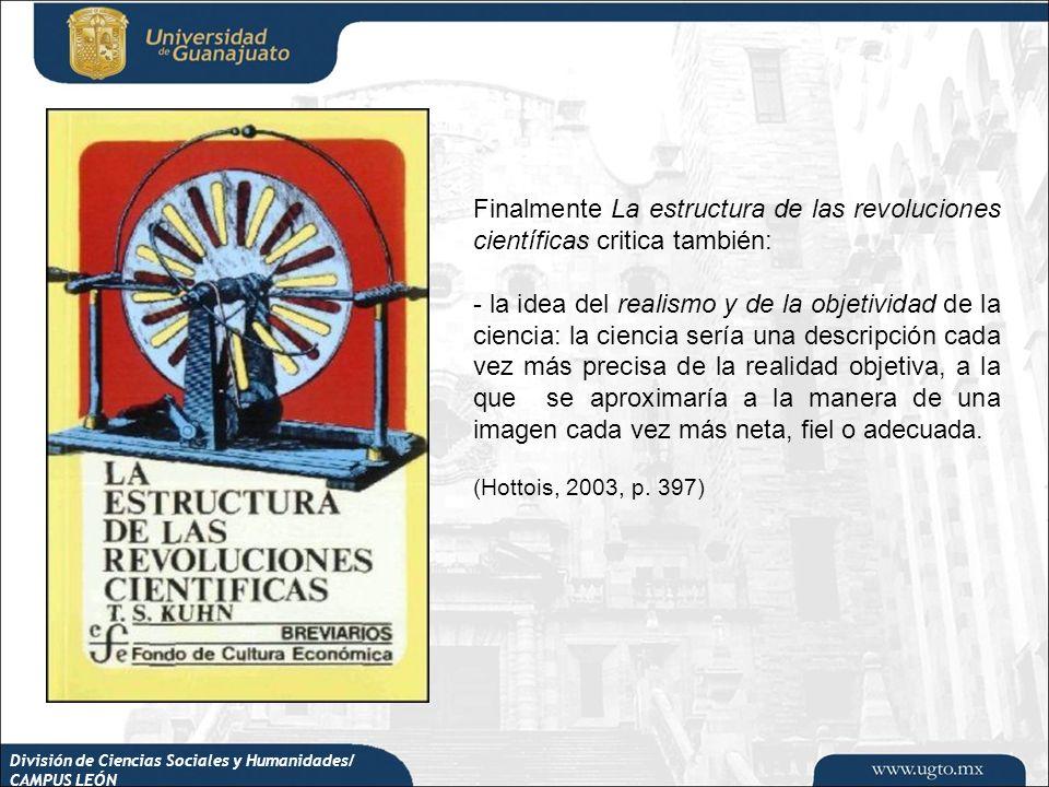 División de Ciencias Sociales y Humanidades/ CAMPUS LEÓN Finalmente La estructura de las revoluciones científicas critica también: - la idea del reali