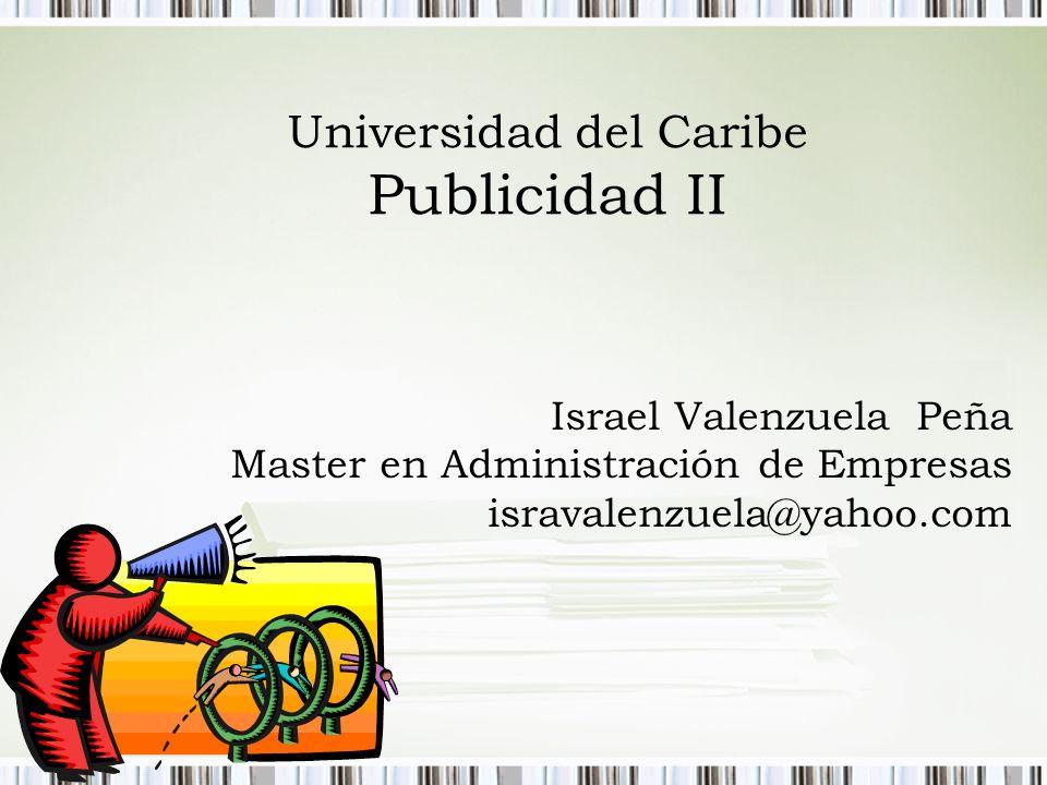 Universidad del Caribe Publicidad II Israel Valenzuela Peña Master en Administración de Empresas isravalenzuela@yahoo.com