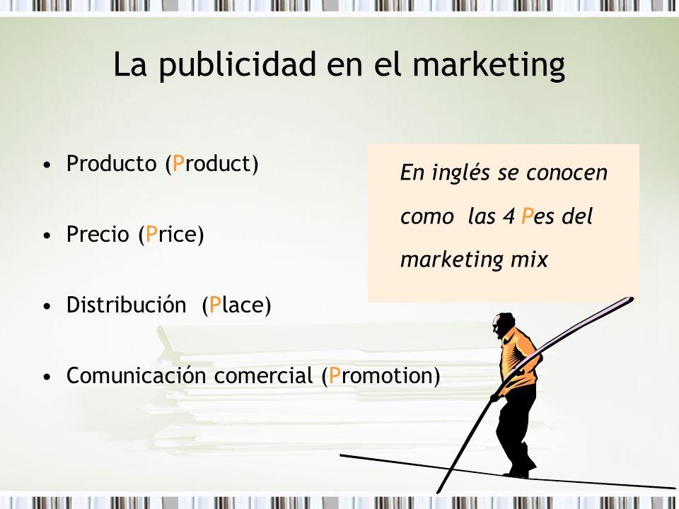 La publicidad en el marketing Producto (Product) Precio (Price) Distribución (Place) Comunicación comercial (Promotion) En inglés se conocen como las