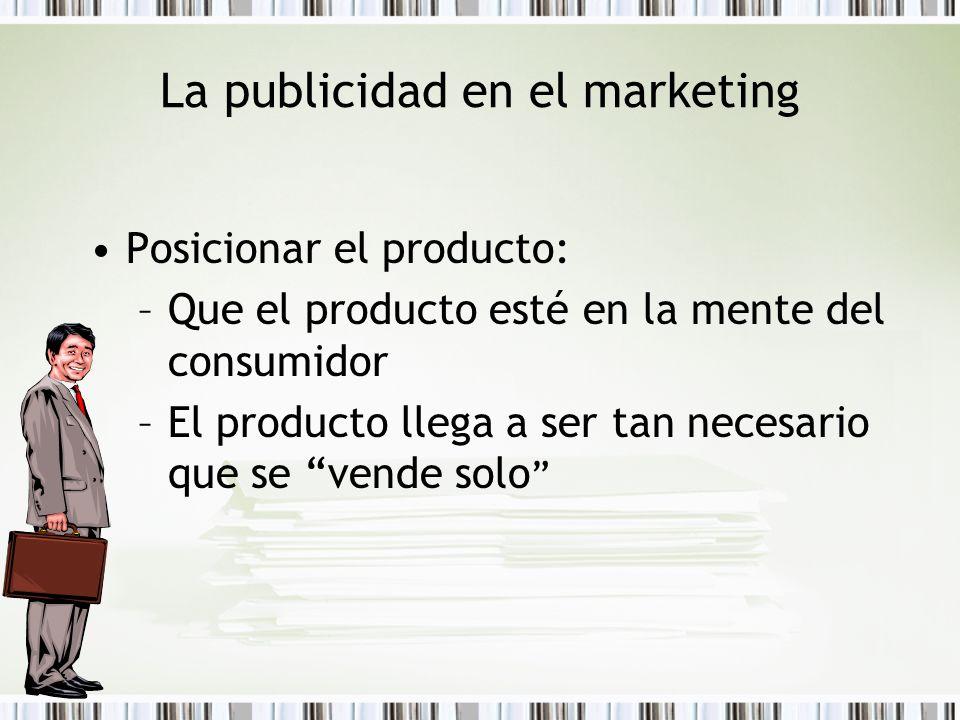 La publicidad en el marketing Posicionar el producto: –Que el producto esté en la mente del consumidor –El producto llega a ser tan necesario que se v
