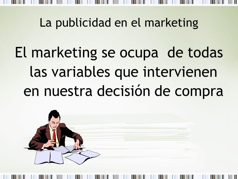 La publicidad en el marketing El marketing se ocupa de todas las variables que intervienen en nuestra decisión de compra