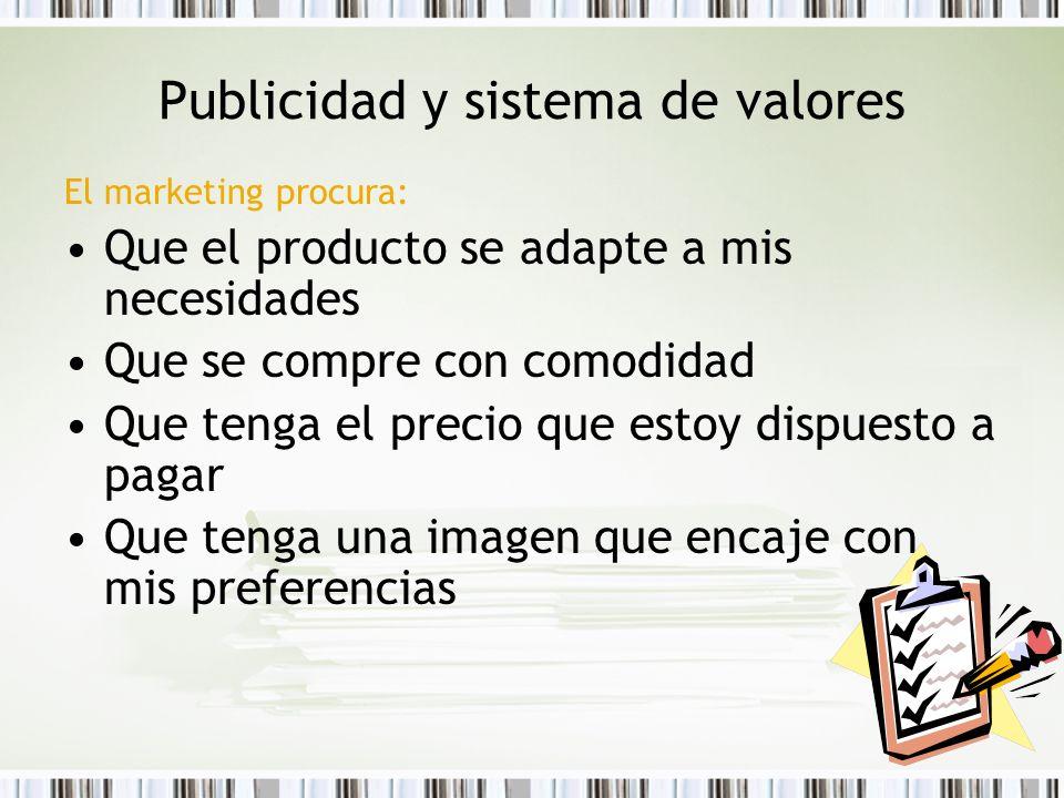 Publicidad y sistema de valores El marketing procura: Que el producto se adapte a mis necesidades Que se compre con comodidad Que tenga el precio que