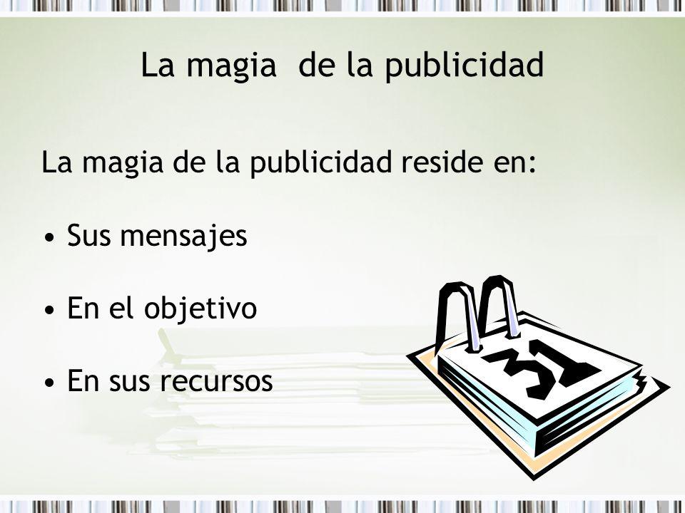 La magia de la publicidad La magia de la publicidad reside en: Sus mensajes En el objetivo En sus recursos