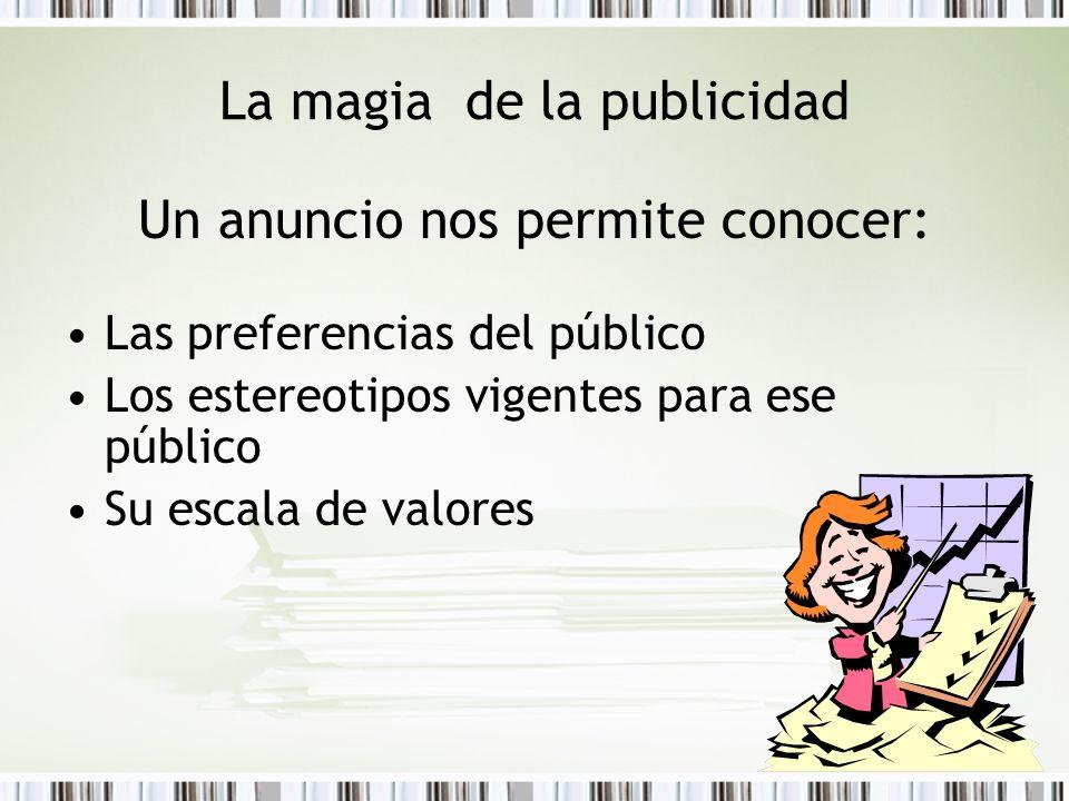 La magia de la publicidad Un anuncio nos permite conocer: Las preferencias del público Los estereotipos vigentes para ese público Su escala de valores