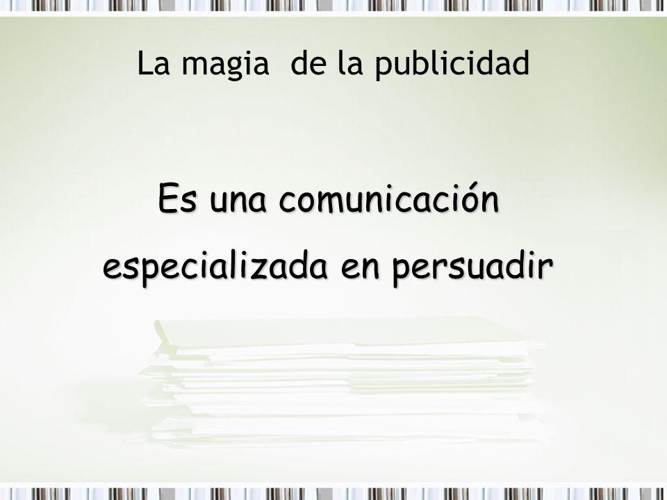 La magia de la publicidad Es una comunicación especializada en persuadir