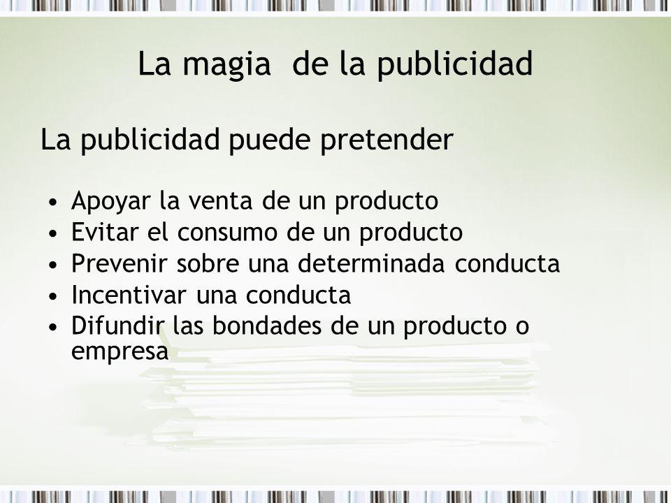 La magia de la publicidad La publicidad puede pretender Apoyar la venta de un producto Evitar el consumo de un producto Prevenir sobre una determinada