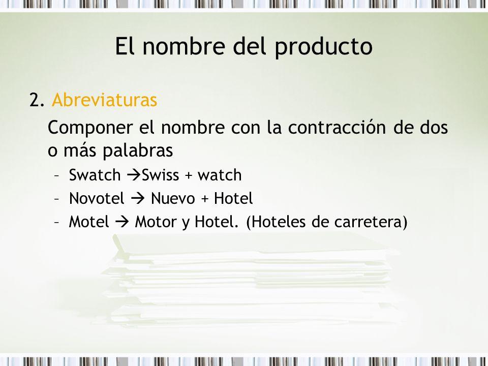 El nombre del producto 2. Abreviaturas Componer el nombre con la contracción de dos o más palabras –Swatch Swiss + watch –Novotel Nuevo + Hotel –Motel