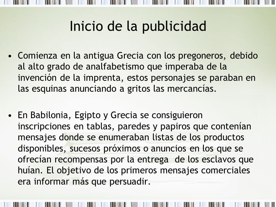 Inicio de la publicidad Comienza en la antigua Grecia con los pregoneros, debido al alto grado de analfabetismo que imperaba de la invención de la imp