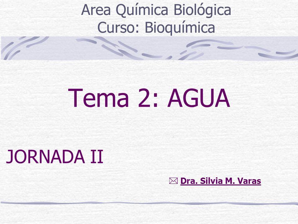 Tema 2: AGUA Area Química Biológica Curso: Bioquímica Dra. Silvia M. Varas JORNADA II