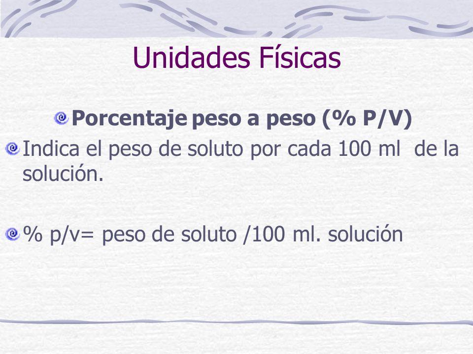 Unidades Físicas Porcentaje peso a peso (% P/V) Indica el peso de soluto por cada 100 ml de la solución. % p/v= peso de soluto /100 ml. solución