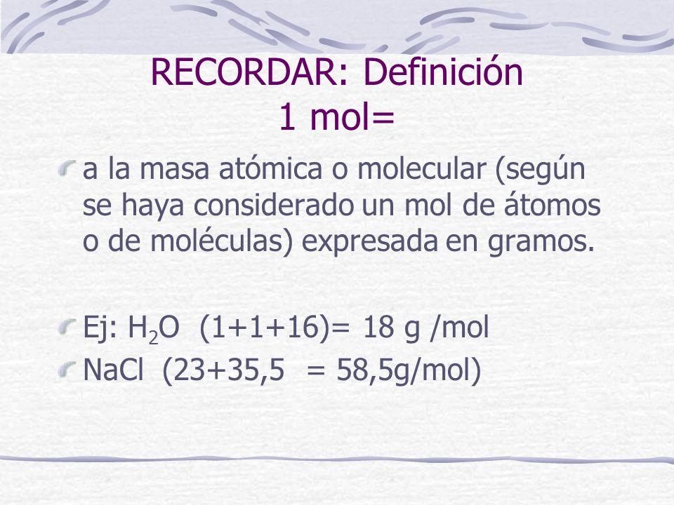 RECORDAR: Definición 1 mol= a la masa atómica o molecular (según se haya considerado un mol de átomos o de moléculas) expresada en gramos. Ej: H 2 O (