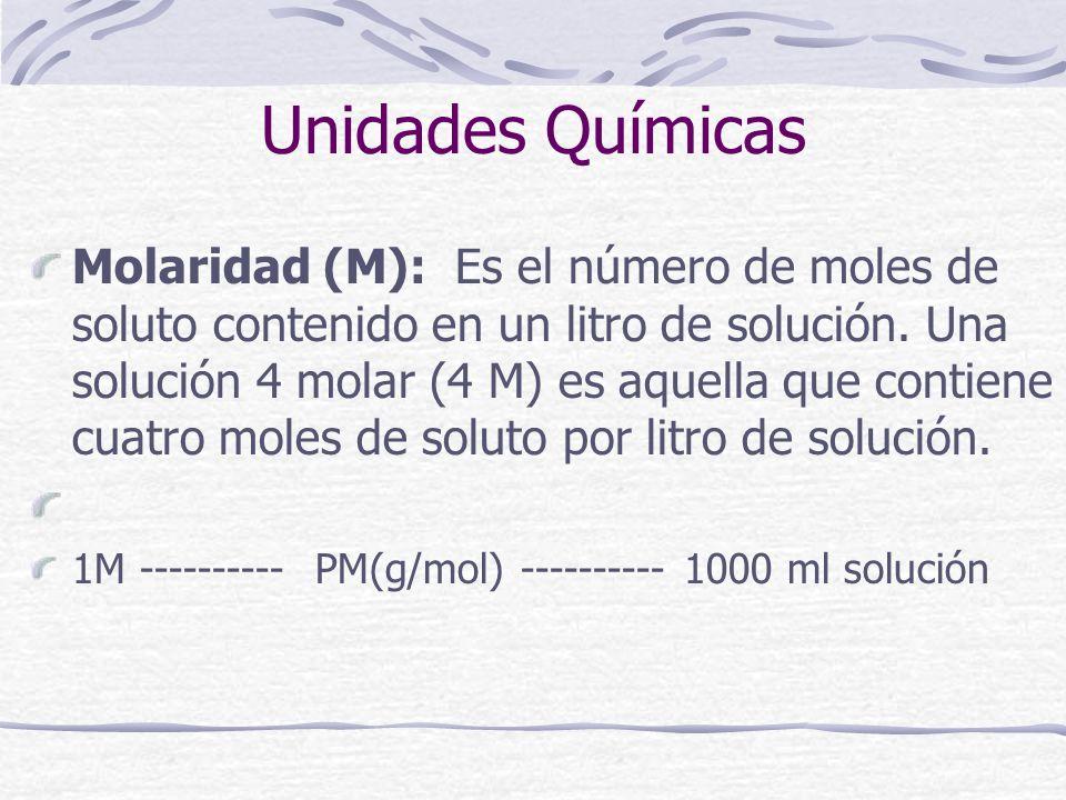 Unidades Químicas Molaridad (M): Es el número de moles de soluto contenido en un litro de solución. Una solución 4 molar (4 M) es aquella que contiene