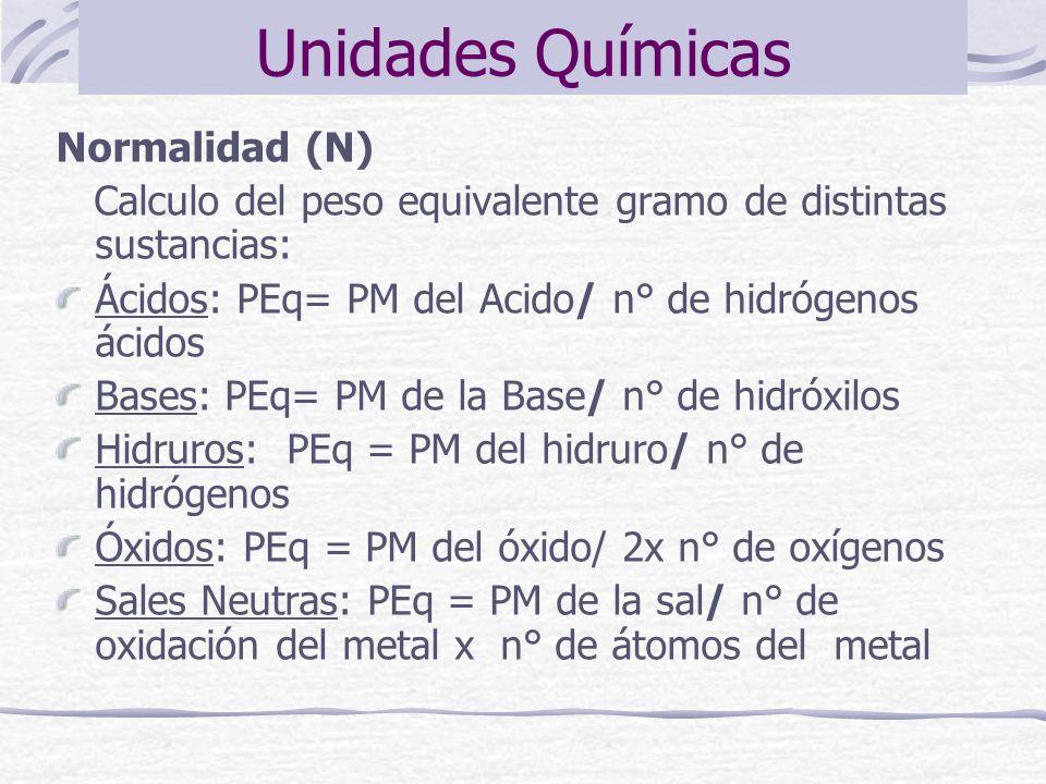 Normalidad (N) Calculo del peso equivalente gramo de distintas sustancias: Ácidos: PEq= PM del Acido/ n° de hidrógenos ácidos Bases: PEq= PM de la Bas