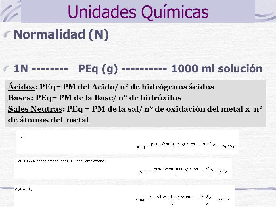 Normalidad (N) 1N -------- PEq (g) ---------- 1000 ml solución Unidades Químicas Ácidos: PEq= PM del Acido/ n° de hidrógenos ácidos Bases: PEq= PM de