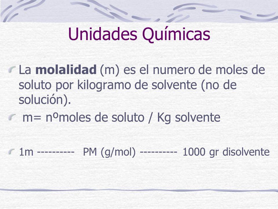 Unidades Químicas La molalidad (m) es el numero de moles de soluto por kilogramo de solvente (no de solución). m= nºmoles de soluto / Kg solvente 1m -