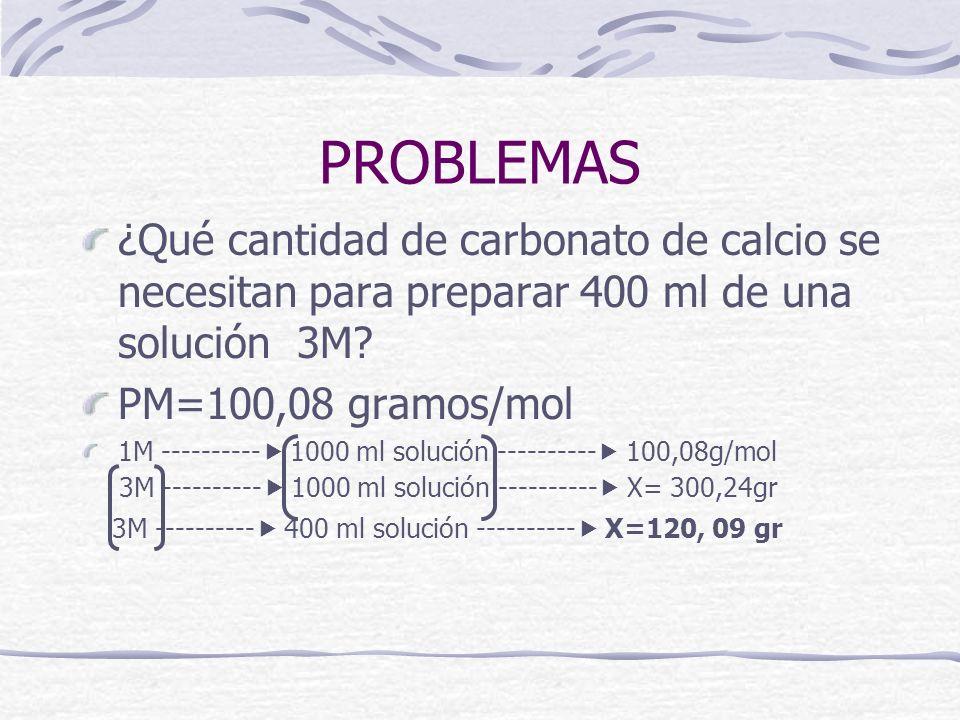 PROBLEMAS ¿Qué cantidad de carbonato de calcio se necesitan para preparar 400 ml de una solución 3M? PM=100,08 gramos/mol 1M ---------- 1000 ml soluci