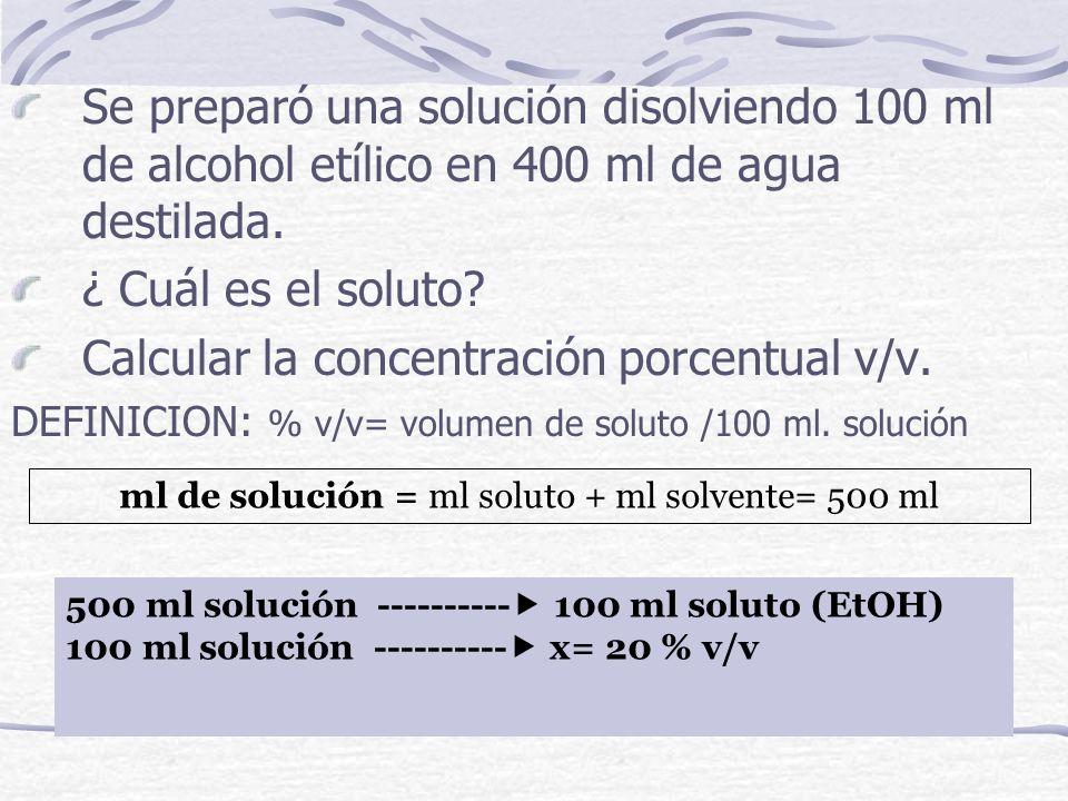 Se preparó una solución disolviendo 100 ml de alcohol etílico en 400 ml de agua destilada. ¿ Cuál es el soluto? Calcular la concentración porcentual v