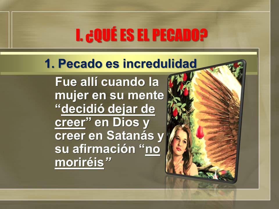 I. ¿QUÉ ES EL PECADO? Fue allí cuando la mujer en su mentedecidió dejar de creer en Dios y creer en Satanás y su afirmación no moriréis 1. Pecado es i