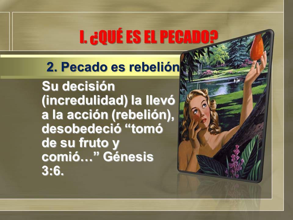 I. ¿QUÉ ES EL PECADO? Su decisión (incredulidad) la llevó a la acción (rebelión), desobedeció tomó de su fruto y comió… Génesis 3:6. 2. Pecado es rebe
