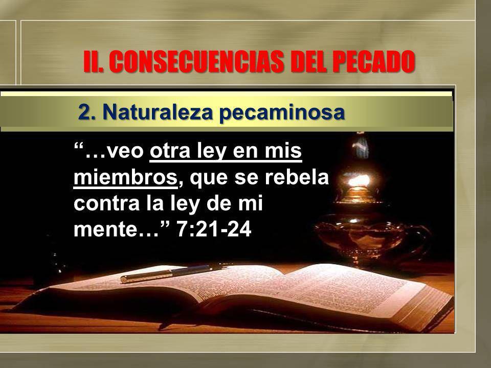 II. CONSECUENCIAS DEL PECADO …veo otra ley en mis miembros, que se rebela contra la ley de mi mente… 7:21-24 2. Naturaleza pecaminosa
