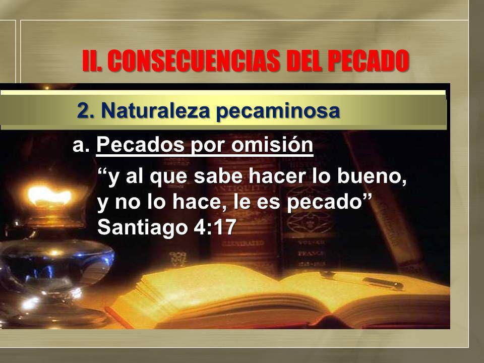 II. CONSECUENCIAS DEL PECADO a. Pecados por omisión y al que sabe hacer lo bueno, y no lo hace, le es pecado Santiago 4:17 2. Naturaleza pecaminosa