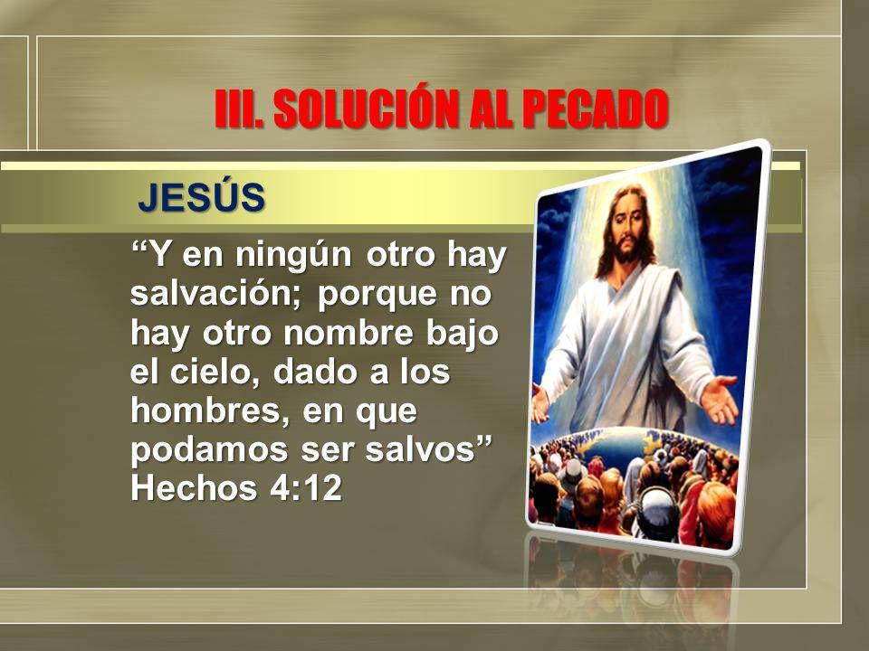 III. SOLUCIÓN AL PECADO Y en ningún otro hay salvación; porque no hay otro nombre bajo el cielo, dado a los hombres, en que podamos ser salvos Hechos
