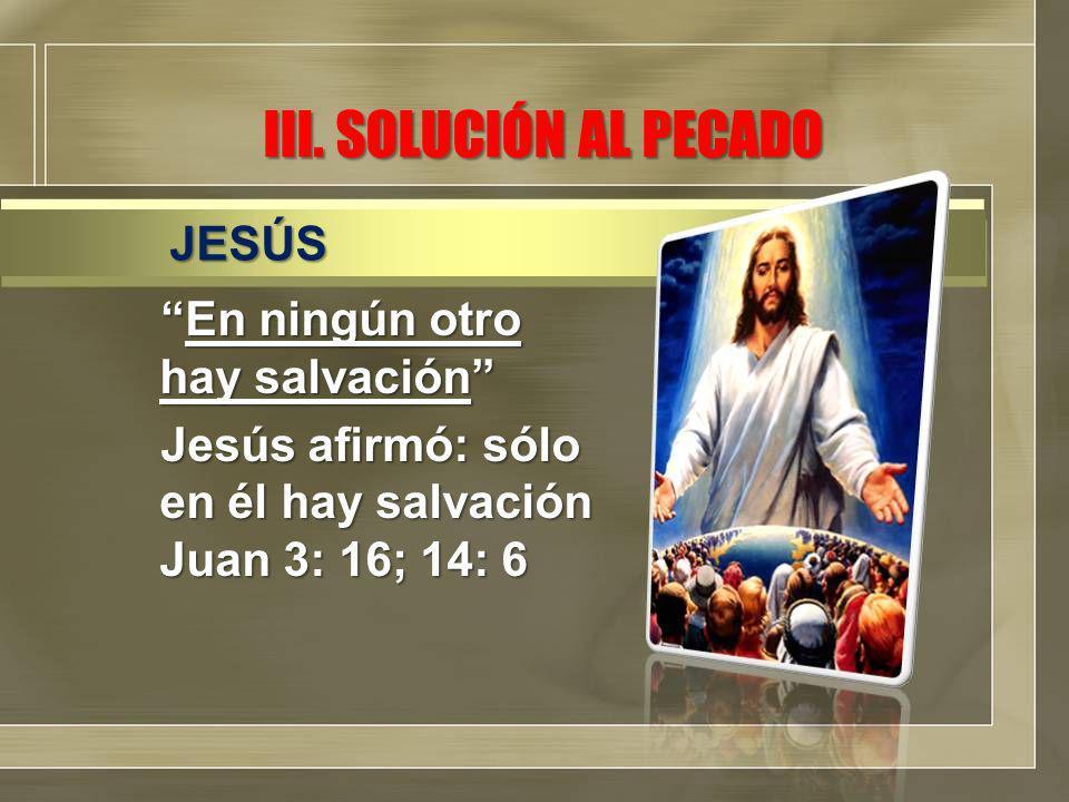 III. SOLUCIÓN AL PECADO En ningún otro hay salvaciónEn ningún otro hay salvación Jesús afirmó: sólo en él hay salvación Juan 3: 16; 14: 6 JESÚS