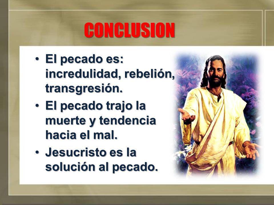 CONCLUSION El pecado es: incredulidad, rebelión, transgresión.El pecado es: incredulidad, rebelión, transgresión. El pecado trajo la muerte y tendenci