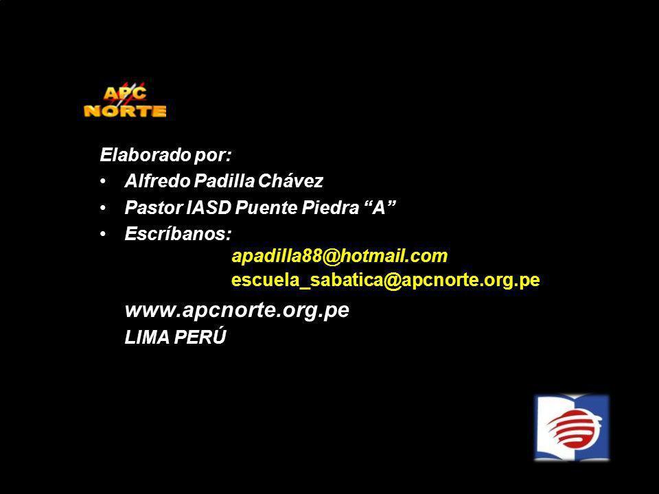Elaborado por: Alfredo Padilla Chávez Pastor IASD Puente Piedra A Escríbanos: apadilla88@hotmail.com escuela_sabatica@apcnorte.org.pe www.apcnorte.org