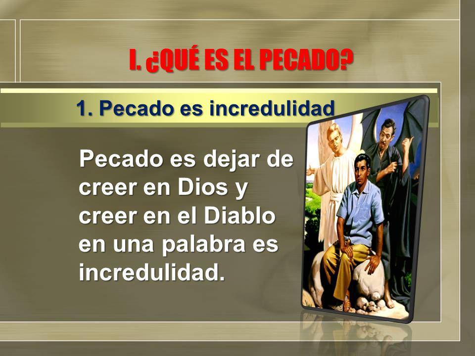 I. ¿QUÉ ES EL PECADO? Pecado es dejar de creer en Dios y creer en el Diablo en una palabra es incredulidad. 1. Pecado es incredulidad