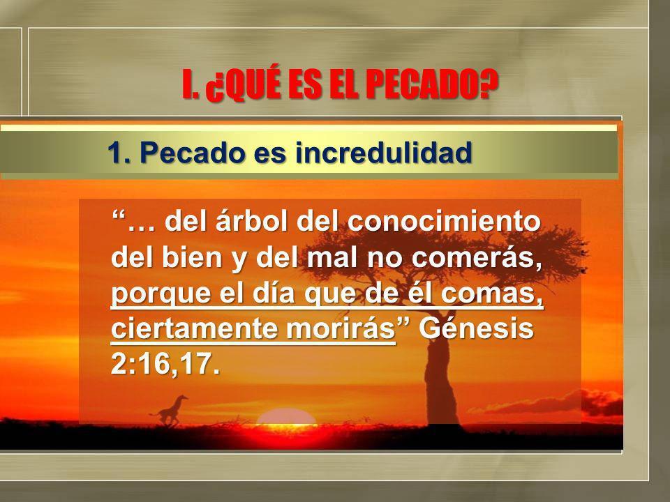 I. ¿QUÉ ES EL PECADO? … del árbol del conocimiento del bien y del mal no comerás, porque el día que de él comas, ciertamente morirás Génesis 2:16,17.