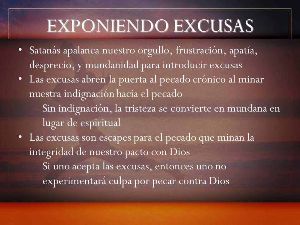 EXPONIENDO EXCUSAS Satanás apalanca nuestro orgullo, frustración, apatía, desprecio, y mundanidad para introducir excusas Las excusas abren la puerta