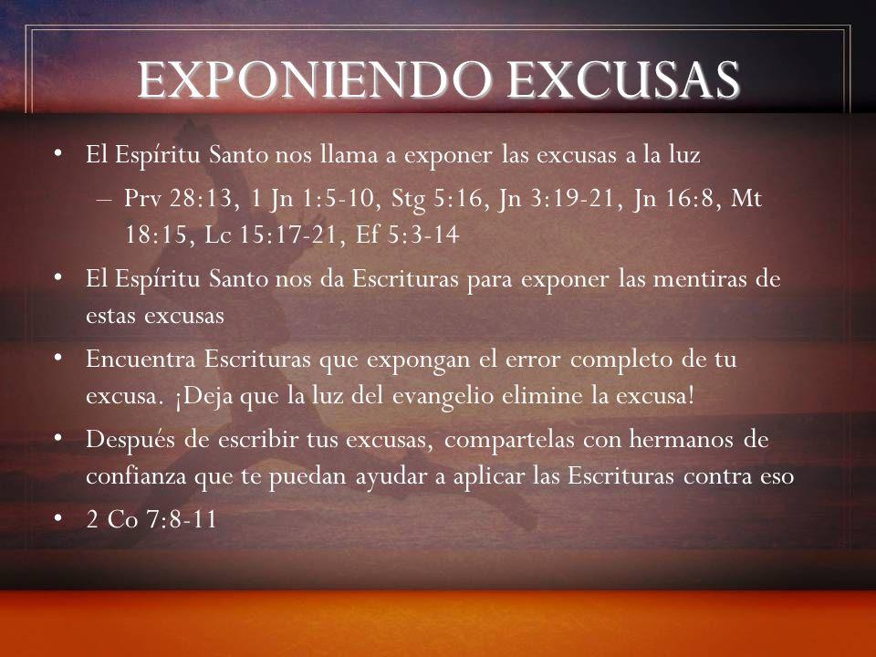 EXPONIENDO EXCUSAS El Espíritu Santo nos llama a exponer las excusas a la luz –Prv 28:13, 1 Jn 1:5-10, Stg 5:16, Jn 3:19-21, Jn 16:8, Mt 18:15, Lc 15: