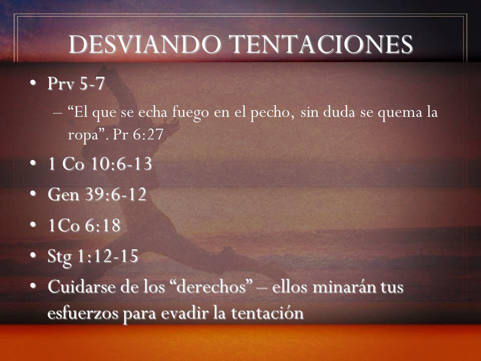 DESVIANDO TENTACIONES Prv 5-7Prv 5-7 –El que se echa fuego en el pecho, sin duda se quema la ropa. Pr 6:27 1 Co 10:6-131 Co 10:6-13 Gen 39:6-12Gen 39: