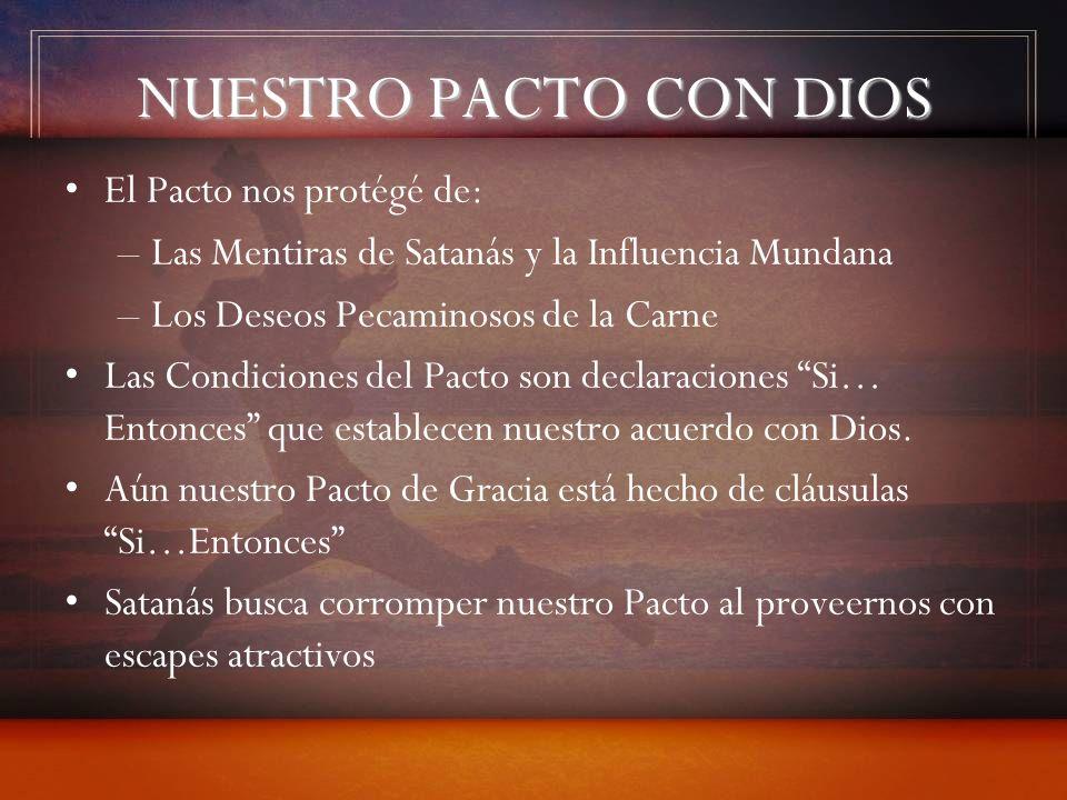 NUESTRO PACTO CON DIOS El Pacto nos protégé de: –Las Mentiras de Satanás y la Influencia Mundana –Los Deseos Pecaminosos de la Carne Las Condiciones d