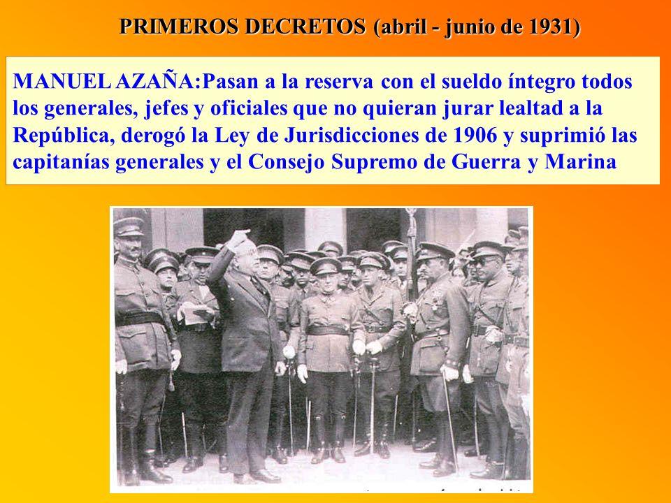 PRIMEROS DECRETOS (abril - junio de 1931) MANUEL AZAÑA:Pasan a la reserva con el sueldo íntegro todos los generales, jefes y oficiales que no quieran