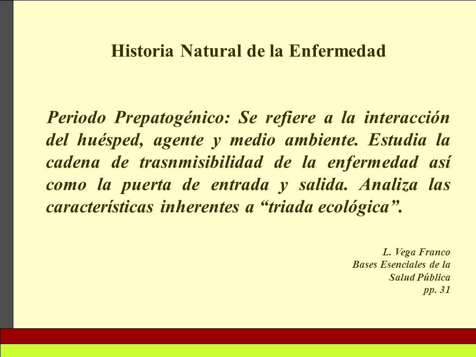 Historia Natural de la Enfermedad Periodo Prepatogénico: Se refiere a la interacción del huésped, agente y medio ambiente. Estudia la cadena de trasnm