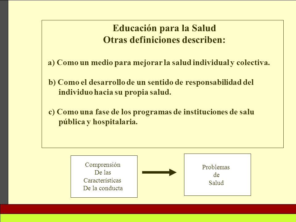 Educación para la Salud Otras definiciones describen: a) Como un medio para mejorar la salud individual y colectiva. b) Como el desarrollo de un senti