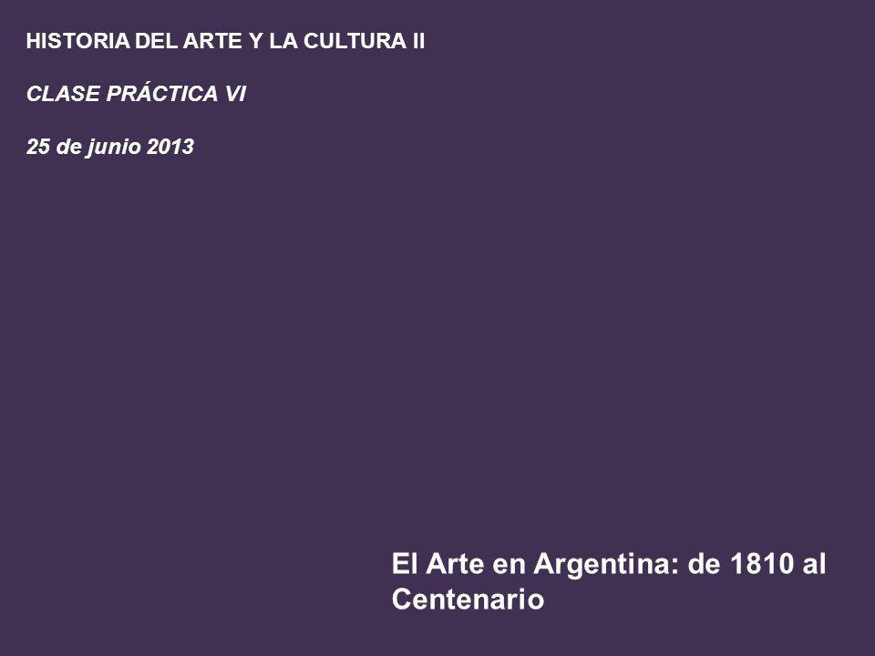HISTORIA DEL ARTE Y LA CULTURA II CLASE PRÁCTICA VI 25 de junio 2013 El Arte en Argentina: de 1810 al Centenario