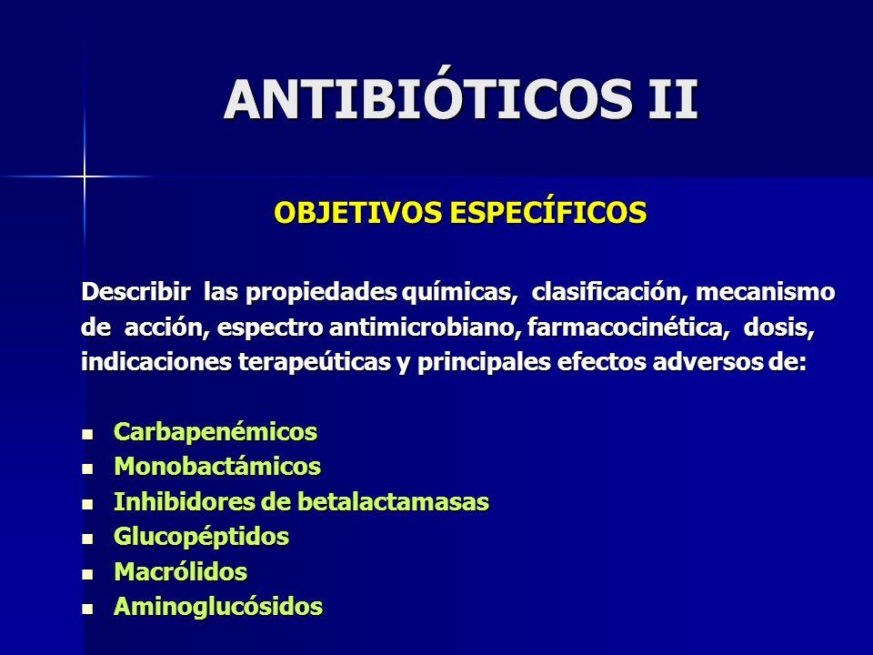 ANTIBIÓTICOS II OBJETIVOS ESPECÍFICOS Describir las propiedades químicas, clasificación, mecanismo de acción, espectro antimicrobiano, farmacocinética