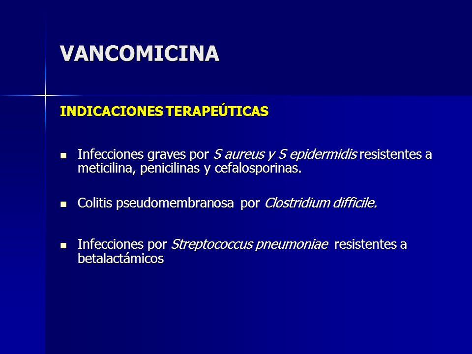 VANCOMICINA INDICACIONES TERAPEÚTICAS Infecciones graves por S aureus y S epidermidis resistentes a meticilina, penicilinas y cefalosporinas. Infeccio