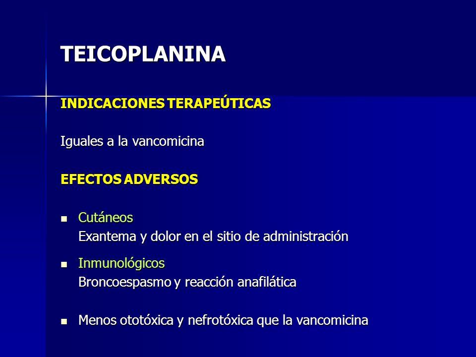 TEICOPLANINA INDICACIONES TERAPEÚTICAS Iguales a la vancomicina EFECTOS ADVERSOS Cutáneos Cutáneos Exantema y dolor en el sitio de administración Inmu