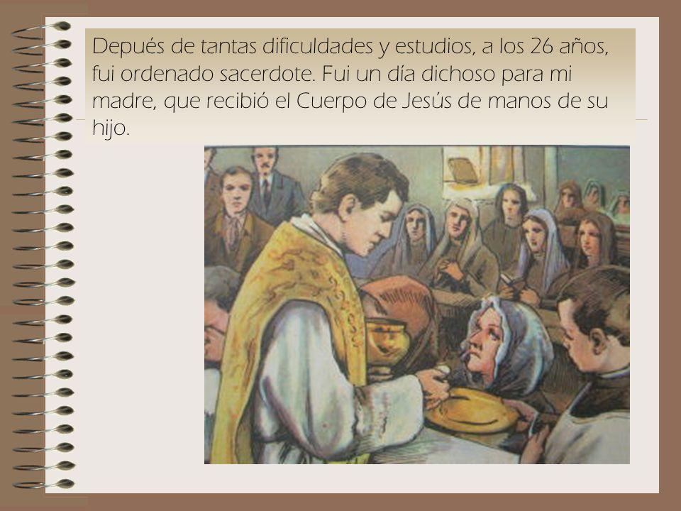 Depués de tantas dificuldades y estudios, a los 26 años, fui ordenado sacerdote. Fui un día dichoso para mi madre, que recibió el Cuerpo de Jesús de m