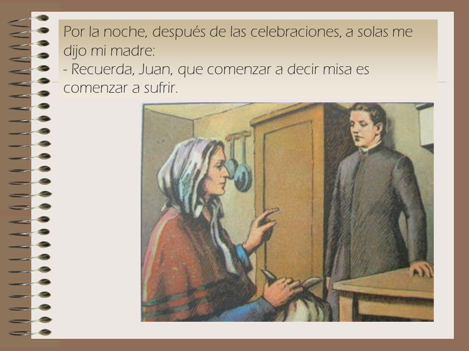 Por la noche, después de las celebraciones, a solas me dijo mi madre: - Recuerda, Juan, que comenzar a decir misa es comenzar a sufrir.