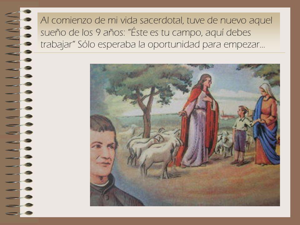Al comienzo de mi vida sacerdotal, tuve de nuevo aquel sueño de los 9 años: Éste es tu campo, aquí debes trabajar Sólo esperaba la oportunidad para em