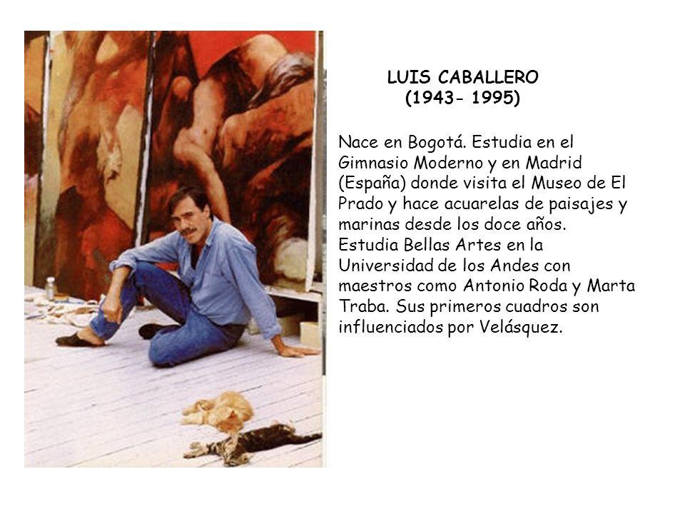 LUIS CABALLERO (1943- 1995) Nace en Bogotá. Estudia en el Gimnasio Moderno y en Madrid (España) donde visita el Museo de El Prado y hace acuarelas de