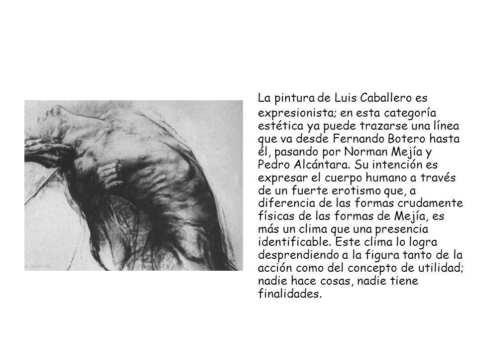 La pintura de Luis Caballero es expresionista; en esta categoría estética ya puede trazarse una línea que va desde Fernando Botero hasta él, pasando p