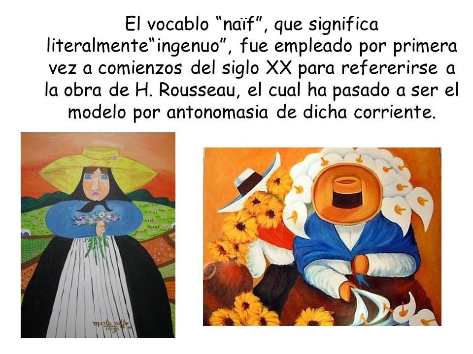 El vocablo naïf, que significa literalmenteingenuo, fue empleado por primera vez a comienzos del siglo XX para refererirse a la obra de H. Rousseau, e