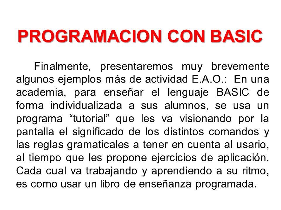 PROGRAMACION CON BASIC PROGRAMACION CON BASIC Finalmente, presentaremos muy brevemente algunos ejemplos más de actividad E.A.O.: En una academia, para